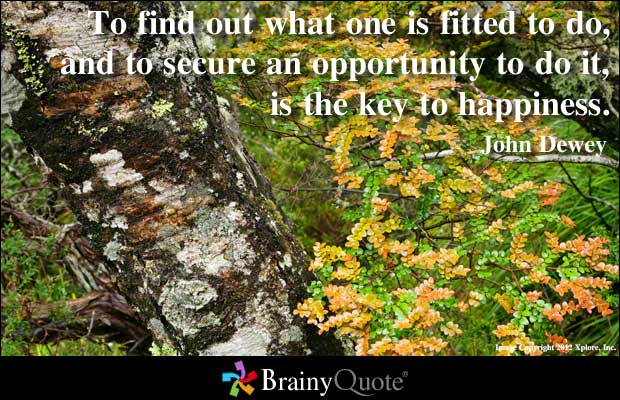 "Quote: ""To find out what one is fitted to do, and to secure an opportunity to do it, is the key to happiness"" - John Dewey"